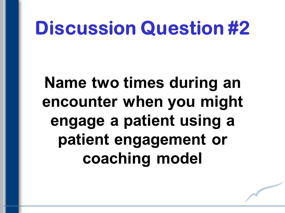 Discussion Question #2 Name two times during an encounter when you might engage a patient using a patient engagement or coaching model