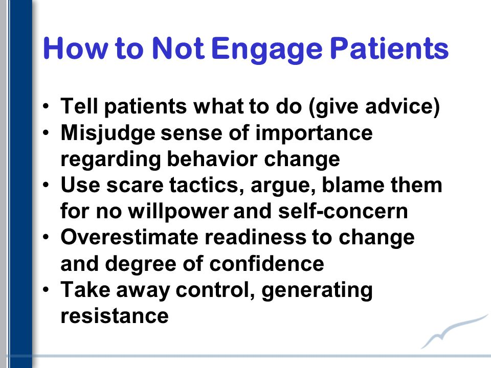 How to Not Engage Patients Tell patients what to do (give advice) Misjudge sense of importance regarding behavior change Use scare tactics, argue, blame them for no willpower and self-concern Overestimate readiness to change and degree of confidence Take away control, generating resistance