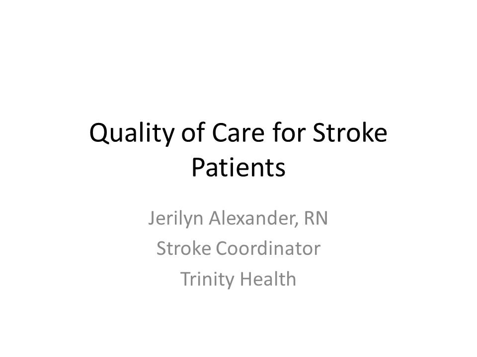 Quality of Care for Stroke Patients Jerilyn Alexander, RN Stroke Coordinator Trinity Health
