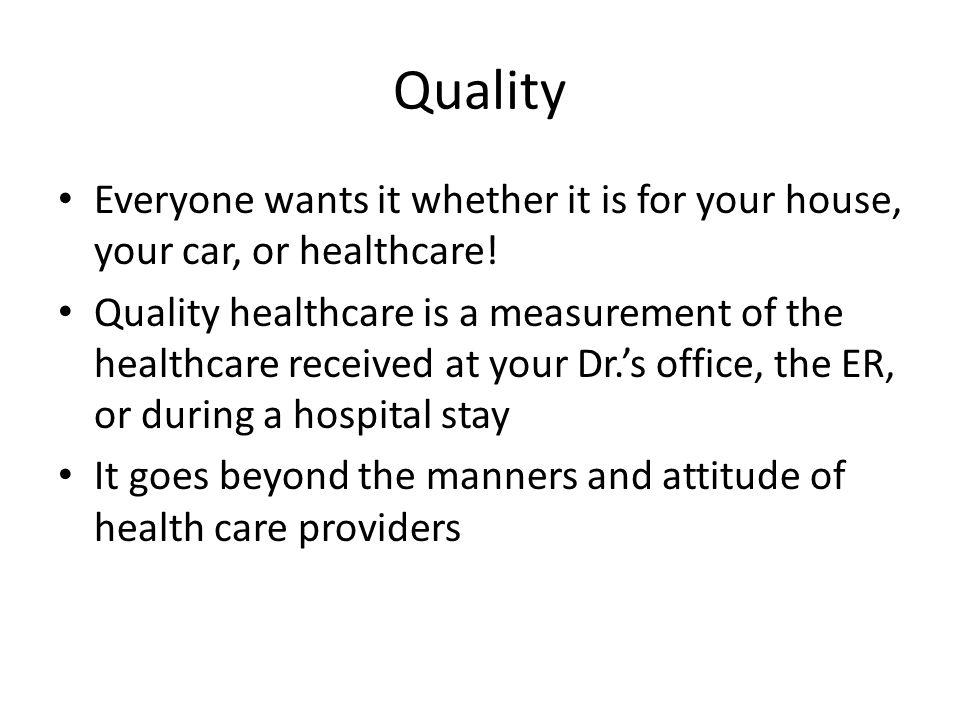 Quality Everyone wants it whether it is for your house, your car, or healthcare! Quality healthcare is a measurement of the healthcare received at you