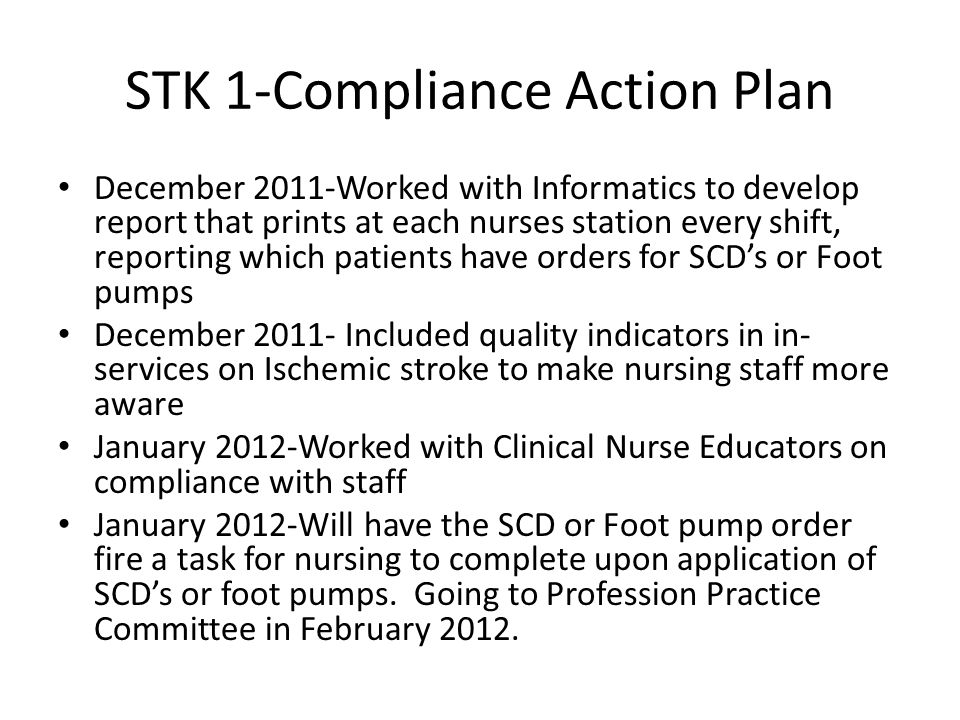 STK 1-Compliance Action Plan December 2011-Worked with Informatics to develop report that prints at each nurses station every shift, reporting which p