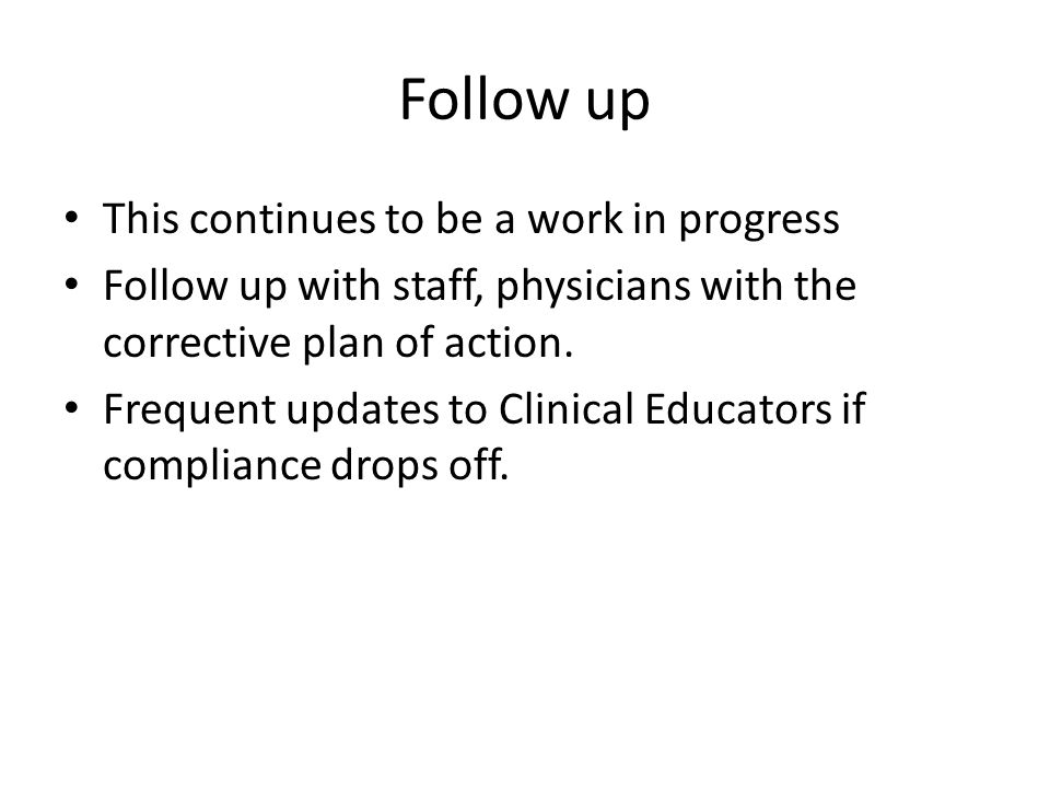 Follow up This continues to be a work in progress Follow up with staff, physicians with the corrective plan of action. Frequent updates to Clinical Ed