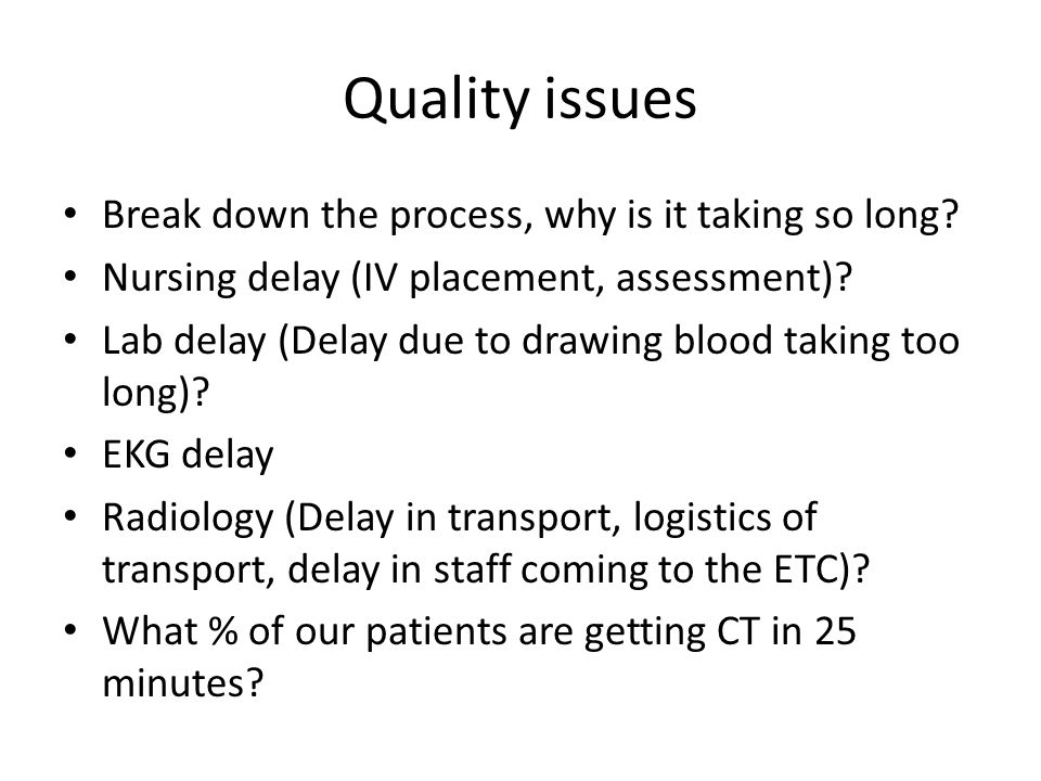 Quality issues Break down the process, why is it taking so long? Nursing delay (IV placement, assessment)? Lab delay (Delay due to drawing blood takin