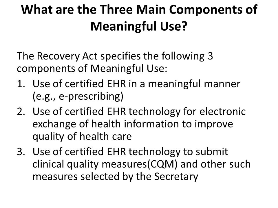 What are the Three Main Components of Meaningful Use? The Recovery Act specifies the following 3 components of Meaningful Use: 1.Use of certified EHR