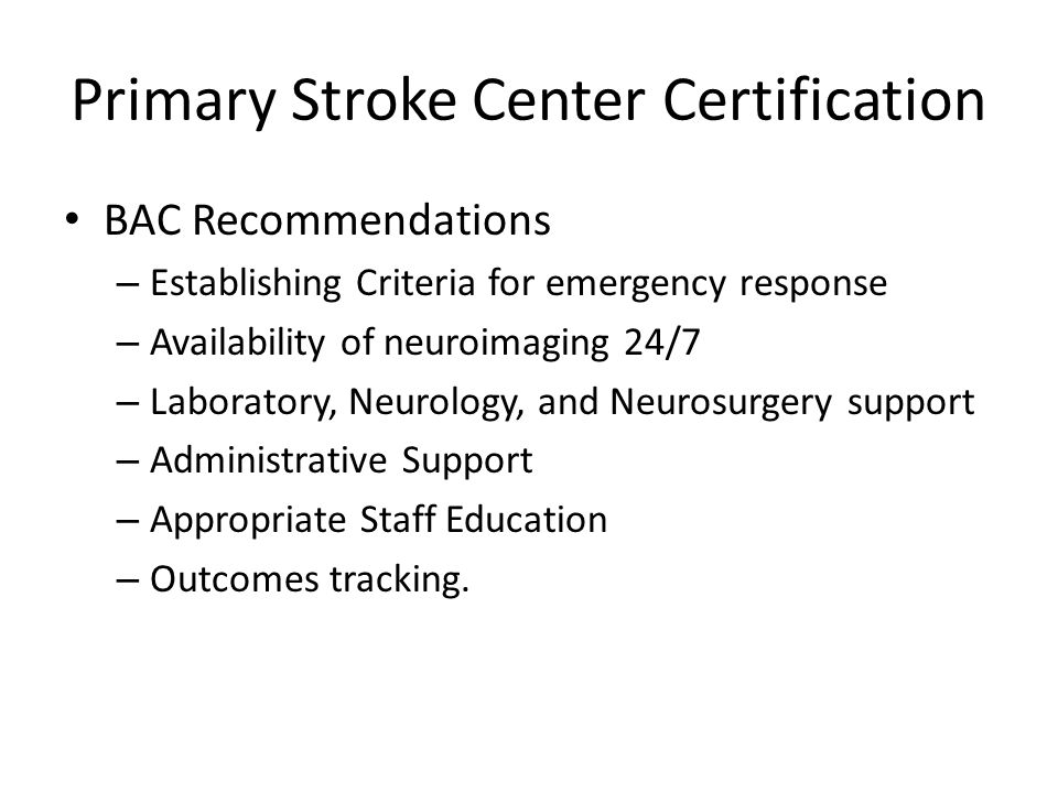 Primary Stroke Center Certification BAC Recommendations – Establishing Criteria for emergency response – Availability of neuroimaging 24/7 – Laborator