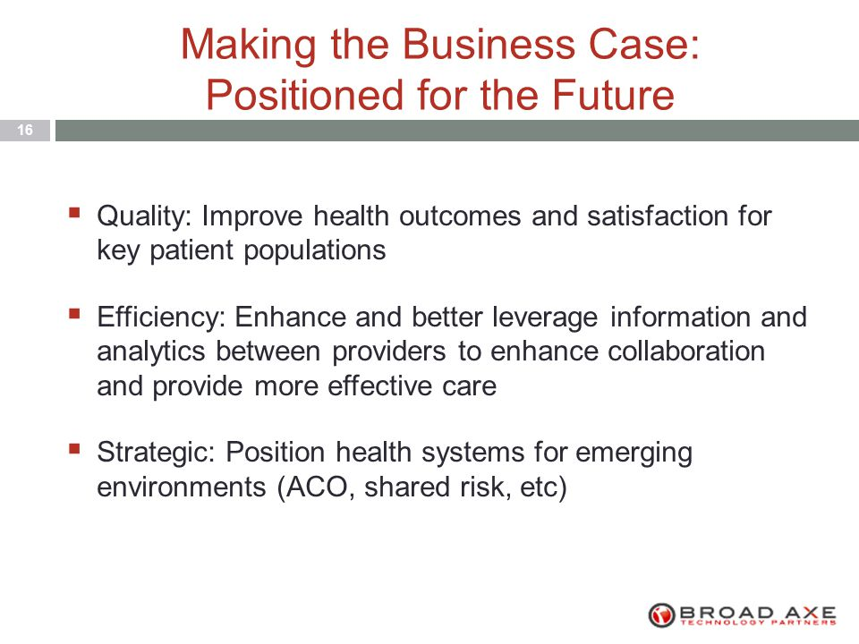 Making the Business Case: Positioned for the Future 16  Quality: Improve health outcomes and satisfaction for key patient populations  Efficiency: Enhance and better leverage information and analytics between providers to enhance collaboration and provide more effective care  Strategic: Position health systems for emerging environments (ACO, shared risk, etc)