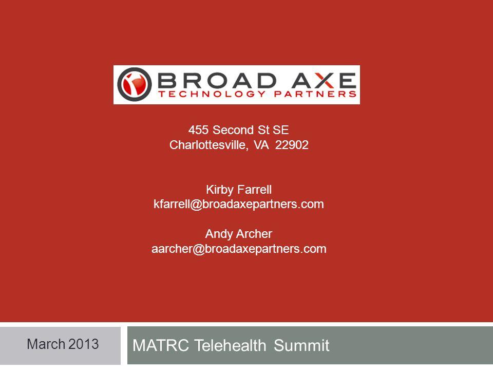 MATRC Telehealth Summit March 2013 455 Second St SE Charlottesville, VA 22902 Kirby Farrell kfarrell@broadaxepartners.com Andy Archer aarcher@broadaxepartners.com