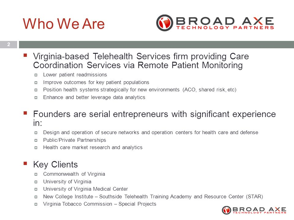 Who We Are 2  Virginia-based Telehealth Services firm providing Care Coordination Services via Remote Patient Monitoring  Lower patient readmissions  Improve outcomes for key patient populations  Position health systems strategically for new environments (ACO, shared risk, etc)  Enhance and better leverage data analytics  Founders are serial entrepreneurs with significant experience in:  Design and operation of secure networks and operation centers for health care and defense  Public/Private Partnerships  Health care market research and analytics  Key Clients  Commonwealth of Virginia  University of Virginia  University of Virginia Medical Center  New College Institute – Southside Telehealth Training Academy and Resource Center (STAR)  Virginia Tobacco Commission – Special Projects