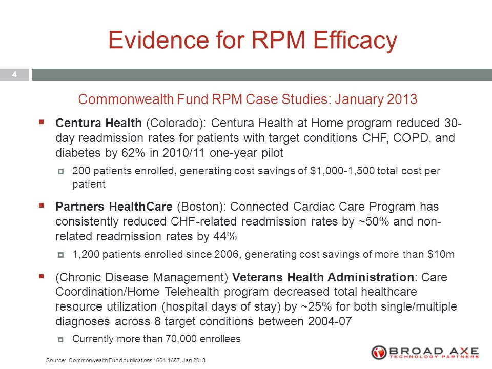 Evidence for RPM Efficacy 4  Centura Health (Colorado): Centura Health at Home program reduced 30- day readmission rates for patients with target conditions CHF, COPD, and diabetes by 62% in 2010/11 one-year pilot  200 patients enrolled, generating cost savings of $1,000-1,500 total cost per patient  Partners HealthCare (Boston): Connected Cardiac Care Program has consistently reduced CHF-related readmission rates by ~50% and non- related readmission rates by 44%  1,200 patients enrolled since 2006, generating cost savings of more than $10m  (Chronic Disease Management) Veterans Health Administration: Care Coordination/Home Telehealth program decreased total healthcare resource utilization (hospital days of stay) by ~25% for both single/multiple diagnoses across 8 target conditions between 2004-07  Currently more than 70,000 enrollees Commonwealth Fund RPM Case Studies: January 2013 Source: Commonwealth Fund publications 1654-1657, Jan 2013