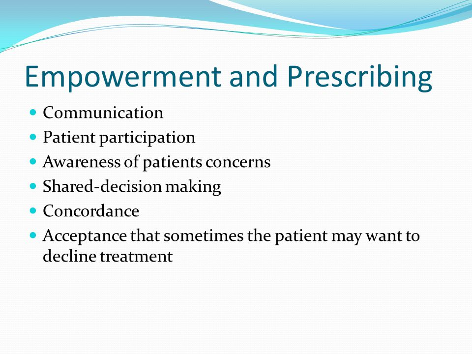 Empowerment and Prescribing Communication Patient participation Awareness of patients concerns Shared-decision making Concordance Acceptance that sometimes the patient may want to decline treatment