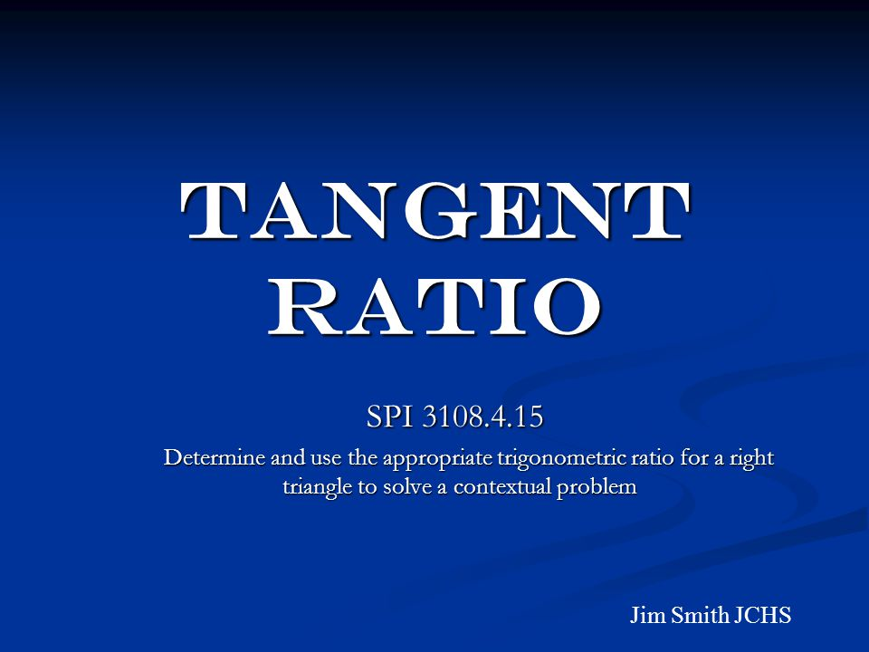 TANGENT RATIO SPI 3108.4.15 SPI 3108.4.15 Determine and use the appropriate trigonometric ratio for a right triangle to solve a contextual problem Determine and use the appropriate trigonometric ratio for a right triangle to solve a contextual problem Jim Smith JCHS