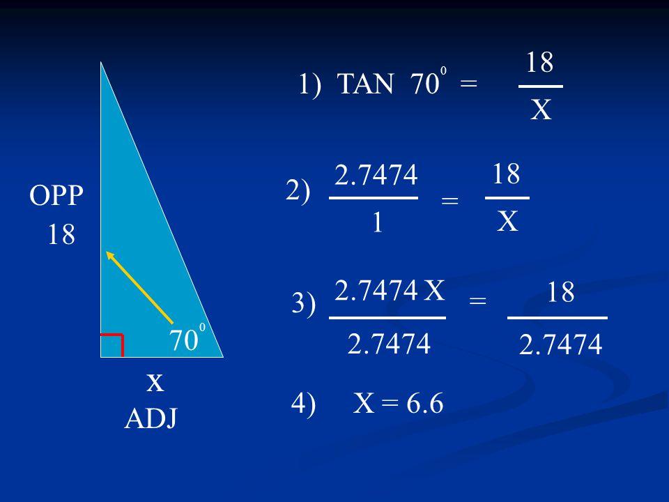 2.7474 X 2.7474 70 0 18 x OPP ADJ 1) TAN 70 0 = 3) 4) X = 6.6 18 X 18 X 2.7474 = 2) 18 = 1 2.7474
