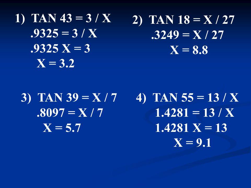 1) TAN 43 = 3 / X.9325 = 3 / X.9325 X = 3 X = 3.2 2) TAN 18 = X / 27.3249 = X / 27 X = 8.8 3) TAN 39 = X / 7.8097 = X / 7 X = 5.7 4) TAN 55 = 13 / X 1.4281 = 13 / X 1.4281 X = 13 X = 9.1