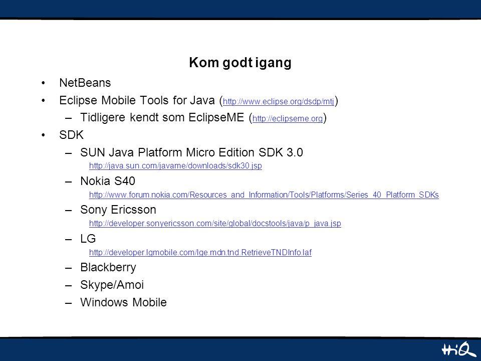 Kom godt igang NetBeans Eclipse Mobile Tools for Java ( http://www.eclipse.org/dsdp/mtj ) –Tidligere kendt som EclipseME ( http://eclipseme.org ) SDK –SUN Java Platform Micro Edition SDK 3.0 http://java.sun.com/javame/downloads/sdk30.jsp –Nokia S40 http://www.forum.nokia.com/Resources_and_Information/Tools/Platforms/Series_40_Platform_SDKs –Sony Ericsson http://developer.sonyericsson.com/site/global/docstools/java/p_java.jsp –LG http://developer.lgmobile.com/lge.mdn.tnd.RetrieveTNDInfo.laf –Blackberry –Skype/Amoi –Windows Mobile