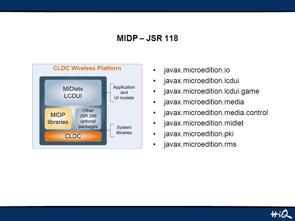 MIDP – JSR 118 javax.microedition.io javax.microedition.lcdui javax.microedition.lcdui.game javax.microedition.media javax.microedition.media.control javax.microedition.midlet javax.microedition.pki javax.microedition.rms