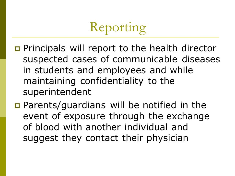 Reporting  Principals will report to the health director suspected cases of communicable diseases in students and employees and while maintaining confidentiality to the superintendent  Parents/guardians will be notified in the event of exposure through the exchange of blood with another individual and suggest they contact their physician