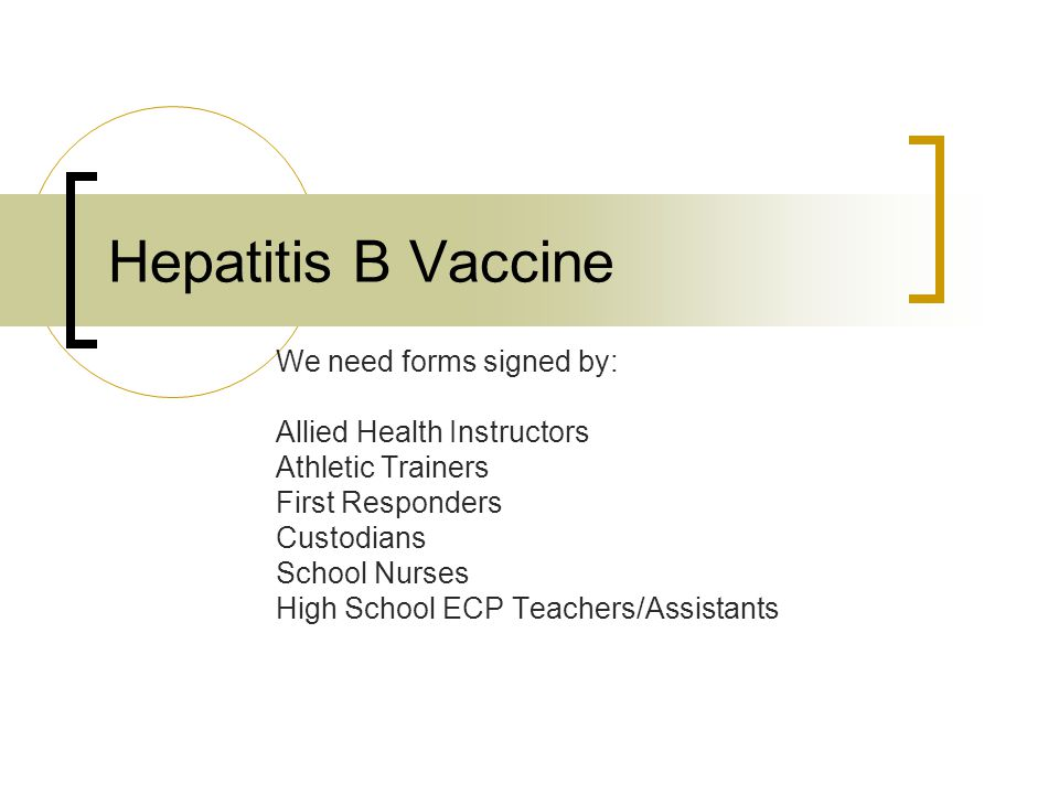 Hepatitis B Vaccine We need forms signed by: Allied Health Instructors Athletic Trainers First Responders Custodians School Nurses High School ECP Teachers/Assistants
