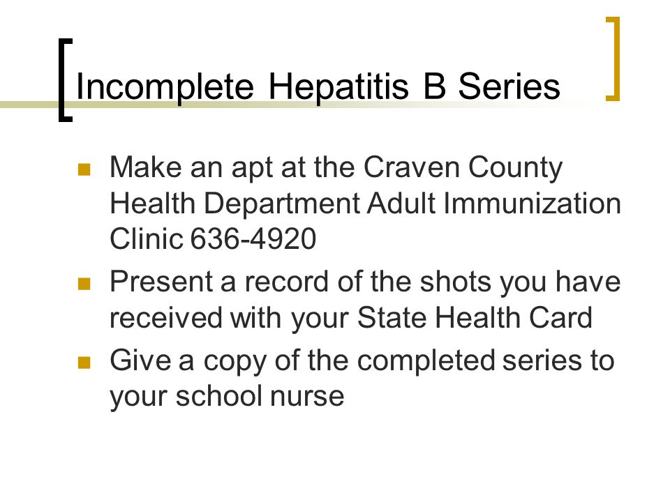 Incomplete Hepatitis B Series Make an apt at the Craven County Health Department Adult Immunization Clinic 636-4920 Present a record of the shots you