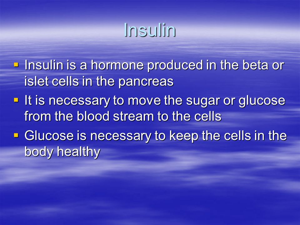 Insulin  Insulin is a hormone produced in the beta or islet cells in the pancreas  It is necessary to move the sugar or glucose from the blood stream to the cells  Glucose is necessary to keep the cells in the body healthy