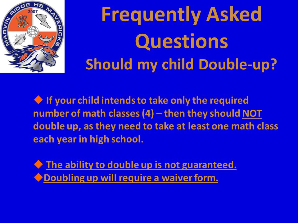 Frequently Asked Questions Should my child Double-up?  If your child intends to take only the required number of math classes (4) – then they should