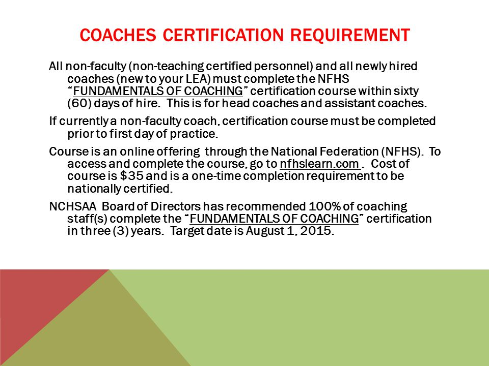 COACHES CERTIFICATION REQUIREMENT All non-faculty (non-teaching certified personnel) and all newly hired coaches (new to your LEA) must complete the NFHS FUNDAMENTALS OF COACHING certification course within sixty (60) days of hire.