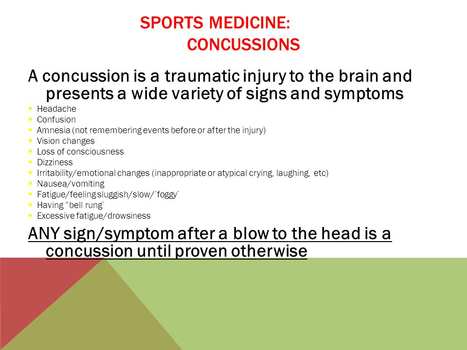SPORTS MEDICINE: CONCUSSIONS A concussion is a traumatic injury to the brain and presents a wide variety of signs and symptoms  Headache  Confusion  Amnesia (not remembering events before or after the injury)  Vision changes  Loss of consciousness  Dizziness  Irritability/emotional changes (inappropriate or atypical crying, laughing, etc)  Nausea/vomiting  Fatigue/feeling sluggish/slow/'foggy'  Having bell rung'  Excessive fatigue/drowsiness ANY sign/symptom after a blow to the head is a concussion until proven otherwise