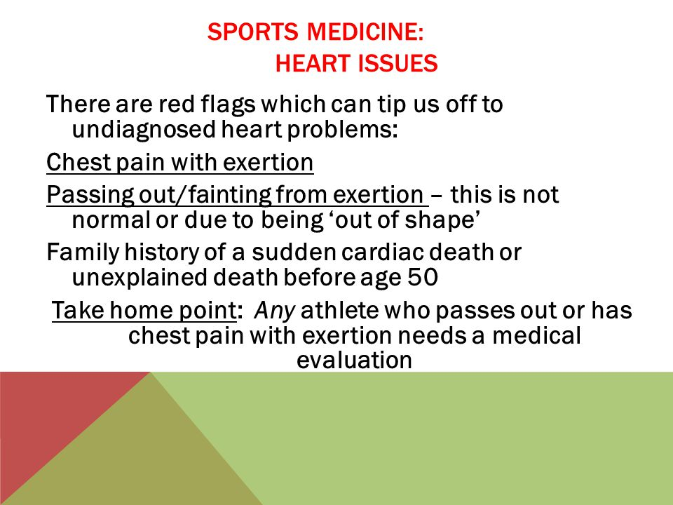 SPORTS MEDICINE: HEART ISSUES There are red flags which can tip us off to undiagnosed heart problems: Chest pain with exertion Passing out/fainting from exertion – this is not normal or due to being 'out of shape' Family history of a sudden cardiac death or unexplained death before age 50 Take home point: Any athlete who passes out or has chest pain with exertion needs a medical evaluation