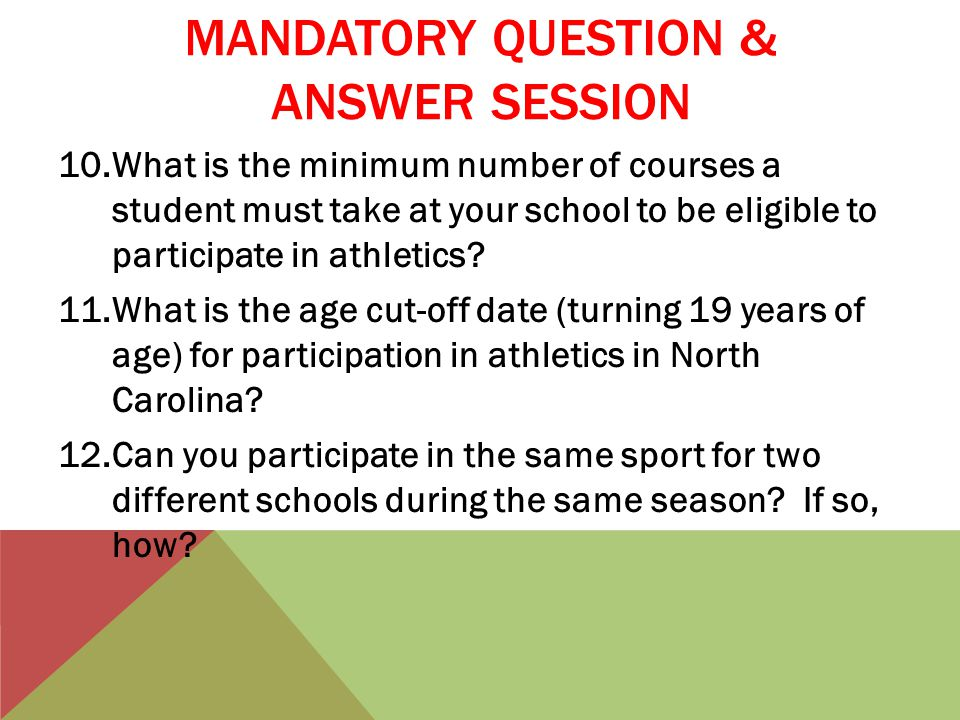 MANDATORY QUESTION & ANSWER SESSION 10.What is the minimum number of courses a student must take at your school to be eligible to participate in athletics.