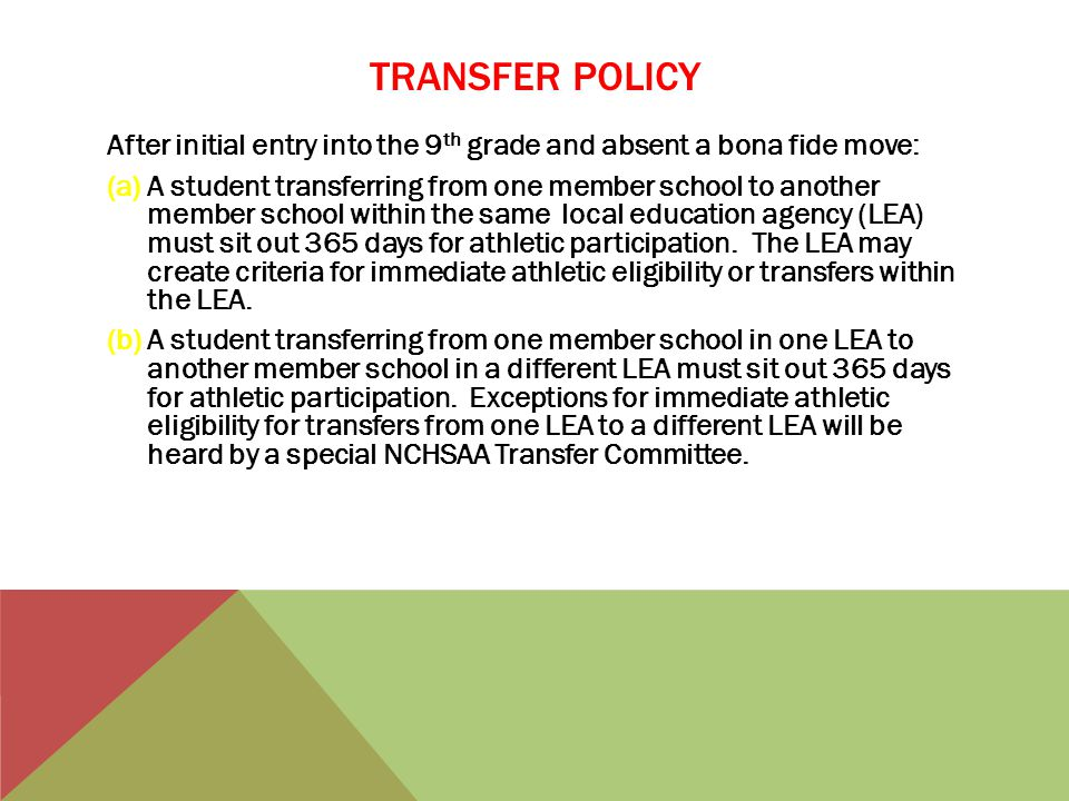 TRANSFER POLICY After initial entry into the 9 th grade and absent a bona fide move: (a)A student transferring from one member school to another member school within the same local education agency (LEA) must sit out 365 days for athletic participation.