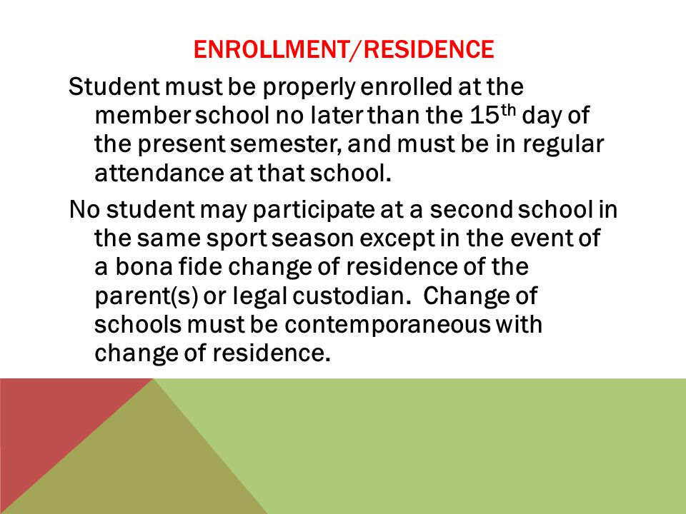 ENROLLMENT/RESIDENCE Student must be properly enrolled at the member school no later than the 15 th day of the present semester, and must be in regular attendance at that school.
