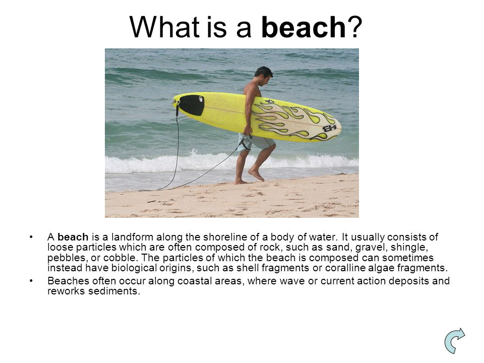 What is a beach? A beach is a landform along the shoreline of a body of water. It usually consists of loose particles which are often composed of rock