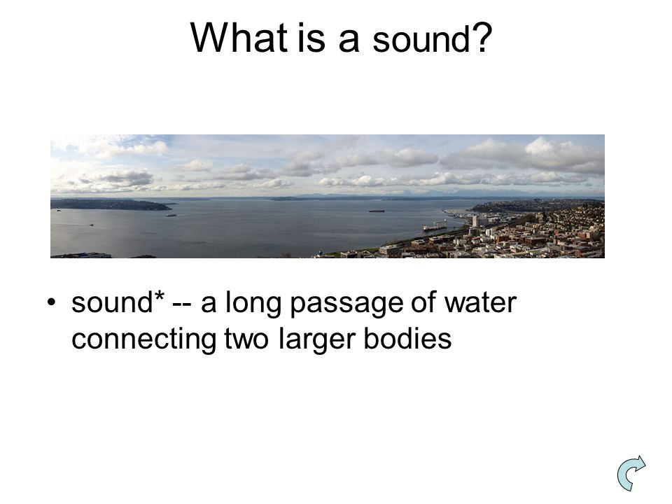 What is a sound ? sound* -- a long passage of water connecting two larger bodies