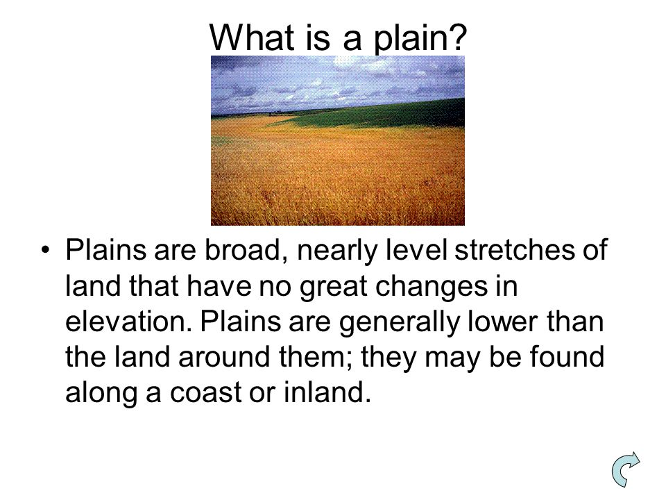 What is a plain? Plains are broad, nearly level stretches of land that have no great changes in elevation. Plains are generally lower than the land ar
