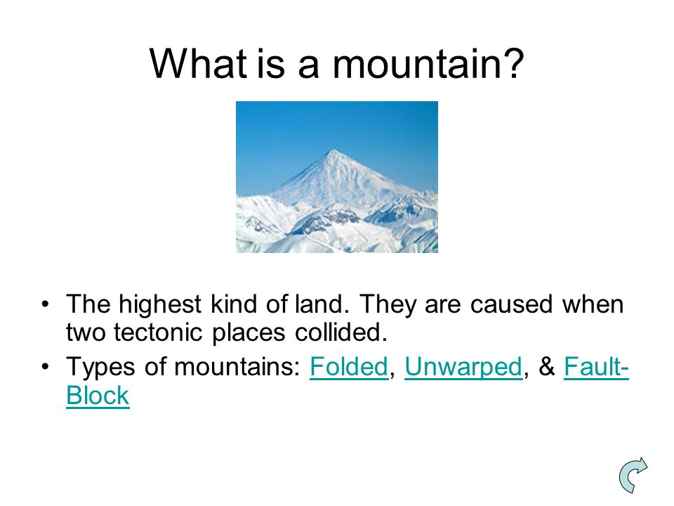 What is a mountain? The highest kind of land. They are caused when two tectonic places collided. Types of mountains: Folded, Unwarped, & Fault- BlockF