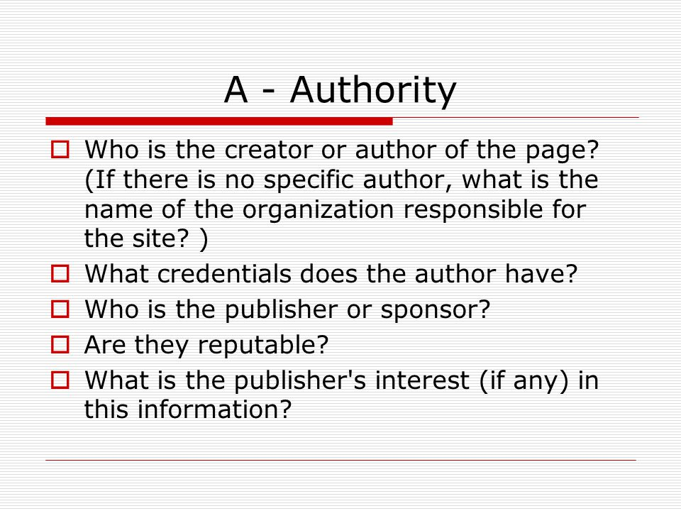 A - Authority  Who is the creator or author of the page? (If there is no specific author, what is the name of the organization responsible for the si