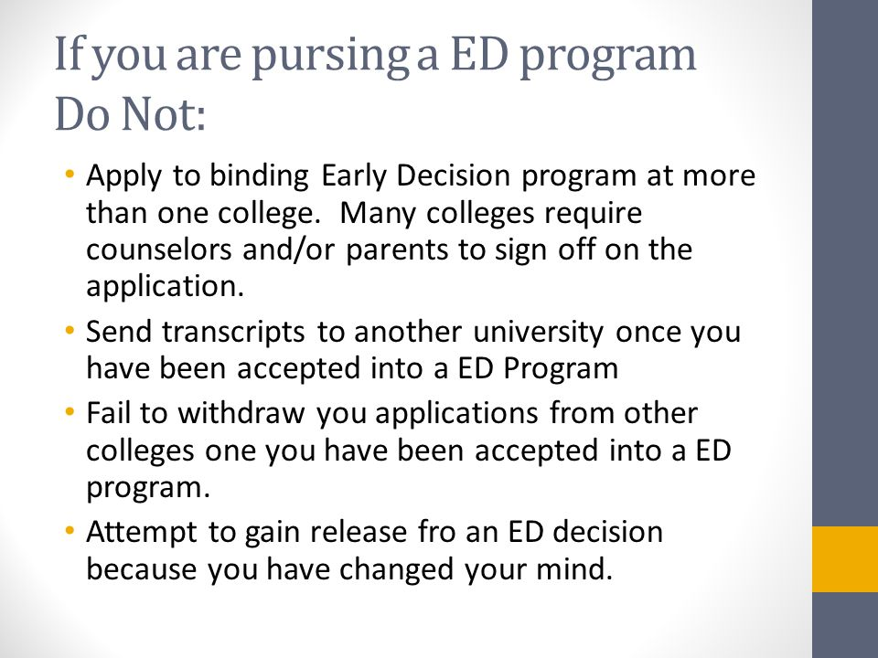 If you are pursing a ED program Do Not: Apply to binding Early Decision program at more than one college.