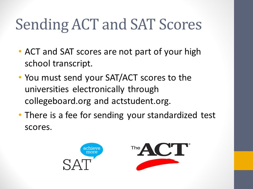 Sending ACT and SAT Scores ACT and SAT scores are not part of your high school transcript.