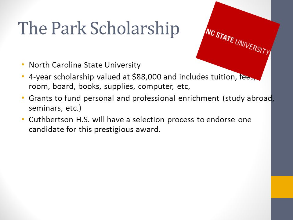 The Park Scholarship North Carolina State University 4-year scholarship valued at $88,000 and includes tuition, fees, room, board, books, supplies, computer, etc, Grants to fund personal and professional enrichment (study abroad, seminars, etc.) Cuthbertson H.S.