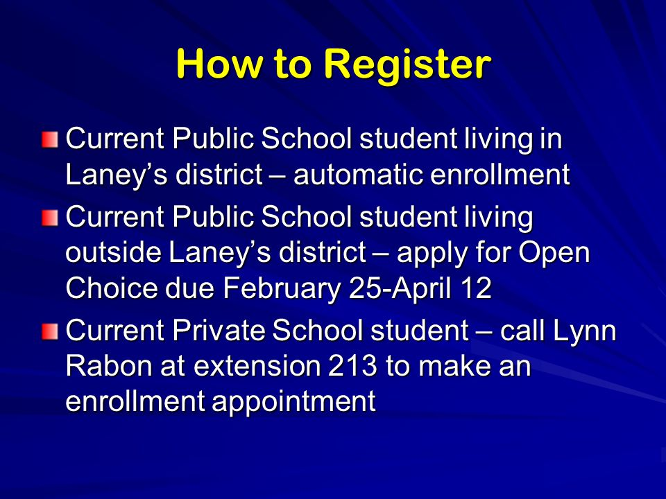 How to Register Current Public School student living in Laney's district – automatic enrollment Current Public School student living outside Laney's district – apply for Open Choice due February 25-April 12 Current Private School student – call Lynn Rabon at extension 213 to make an enrollment appointment