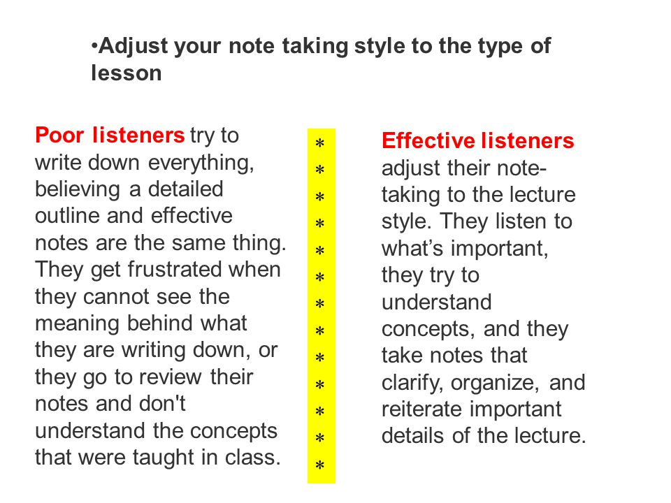 Adjust your note taking style to the type of lesson Poor listeners try to write down everything, believing a detailed outline and effective notes are