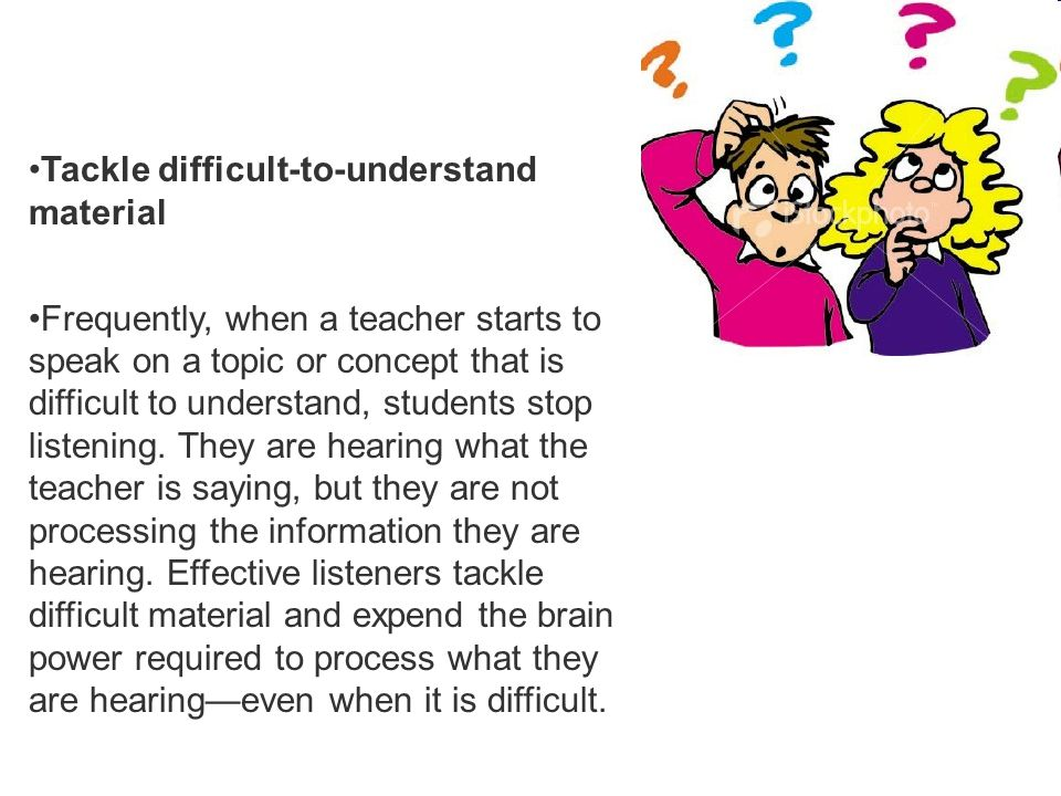 Tackle difficult-to-understand material Frequently, when a teacher starts to speak on a topic or concept that is difficult to understand, students sto