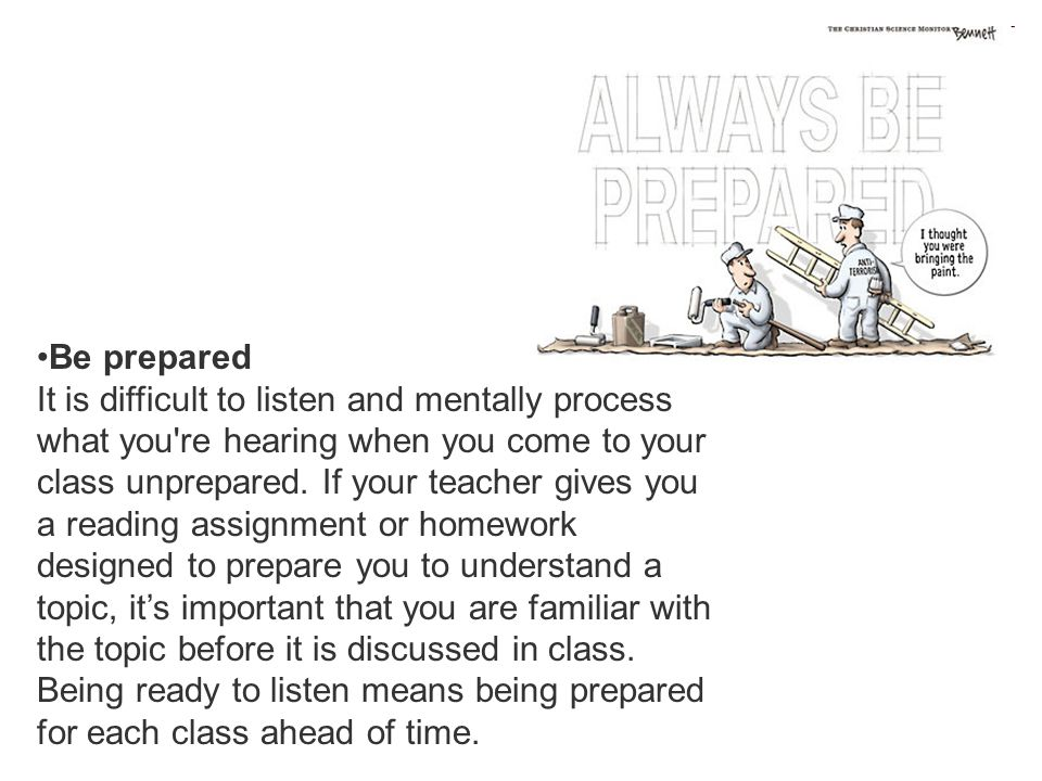 Be prepared It is difficult to listen and mentally process what you're hearing when you come to your class unprepared. If your teacher gives you a rea