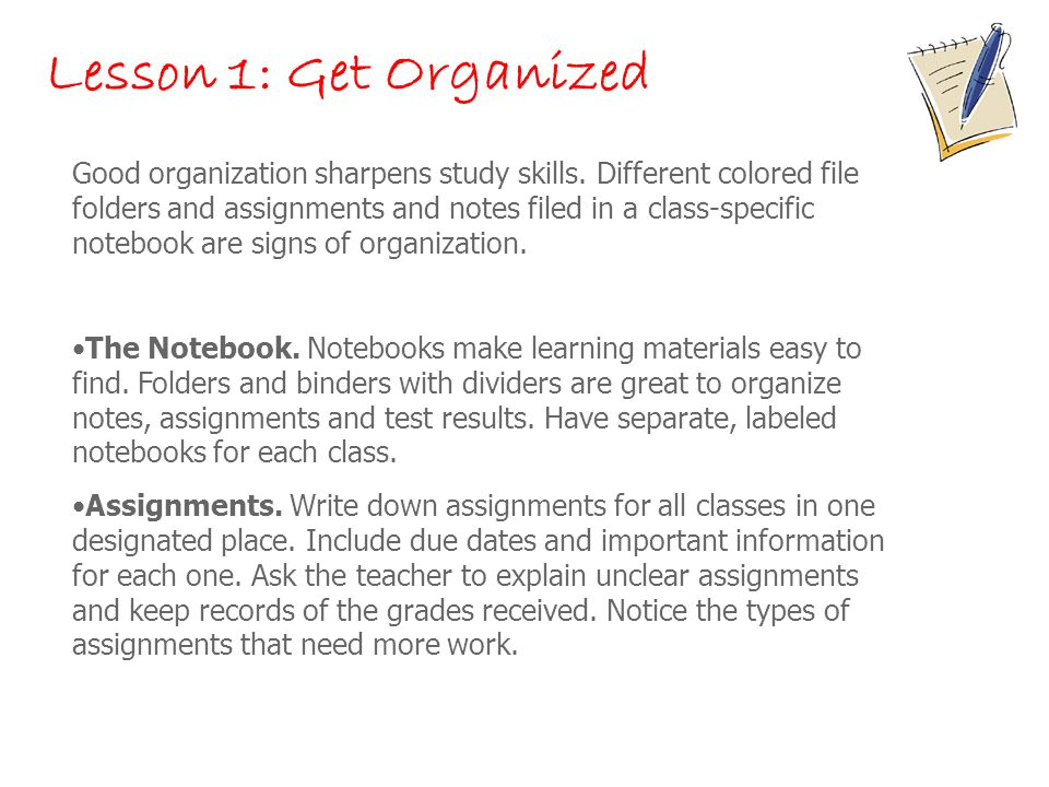 Lesson 1: Get Organized Good organization sharpens study skills. Different colored file folders and assignments and notes filed in a class-specific no