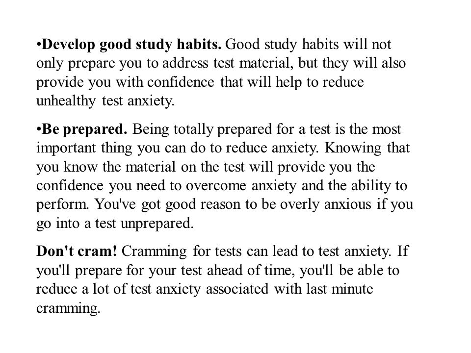 Develop good study habits. Good study habits will not only prepare you to address test material, but they will also provide you with confidence that w
