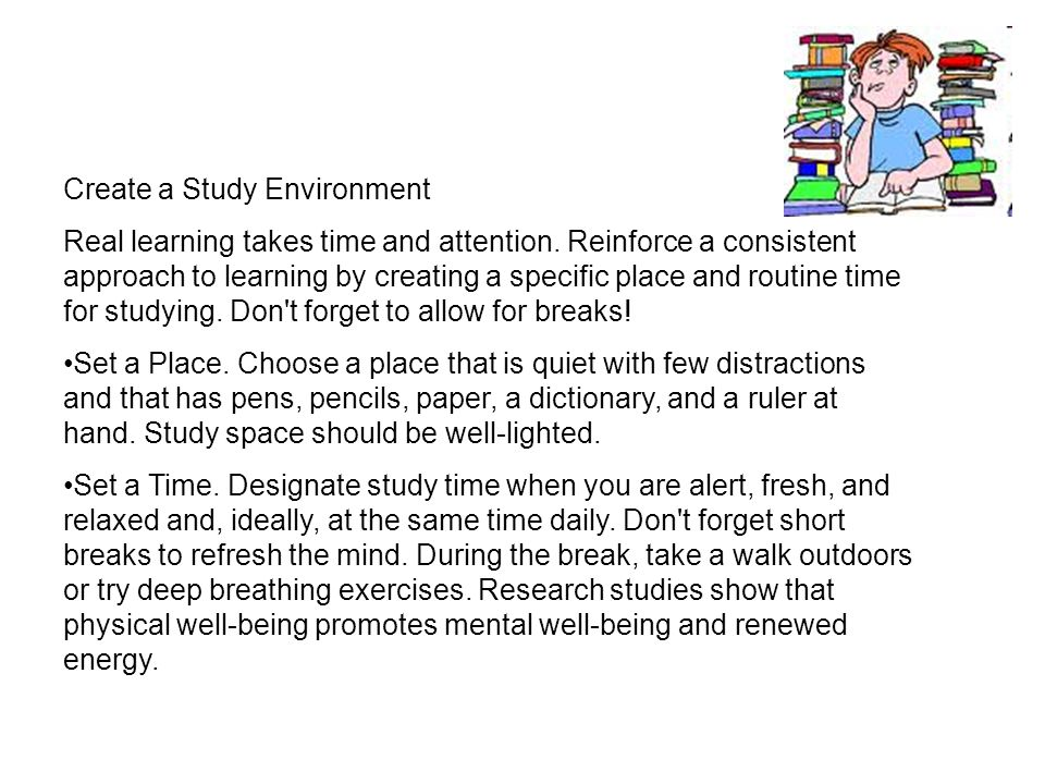 Create a Study Environment Real learning takes time and attention. Reinforce a consistent approach to learning by creating a specific place and routin