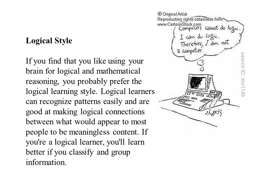 Logical Style If you find that you like using your brain for logical and mathematical reasoning, you probably prefer the logical learning style. Logic