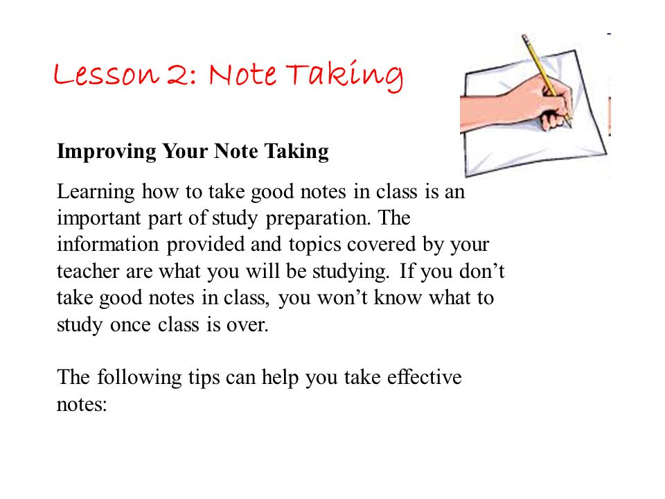 Lesson 2: Note Taking Improving Your Note Taking Learning how to take good notes in class is an important part of study preparation. The information p