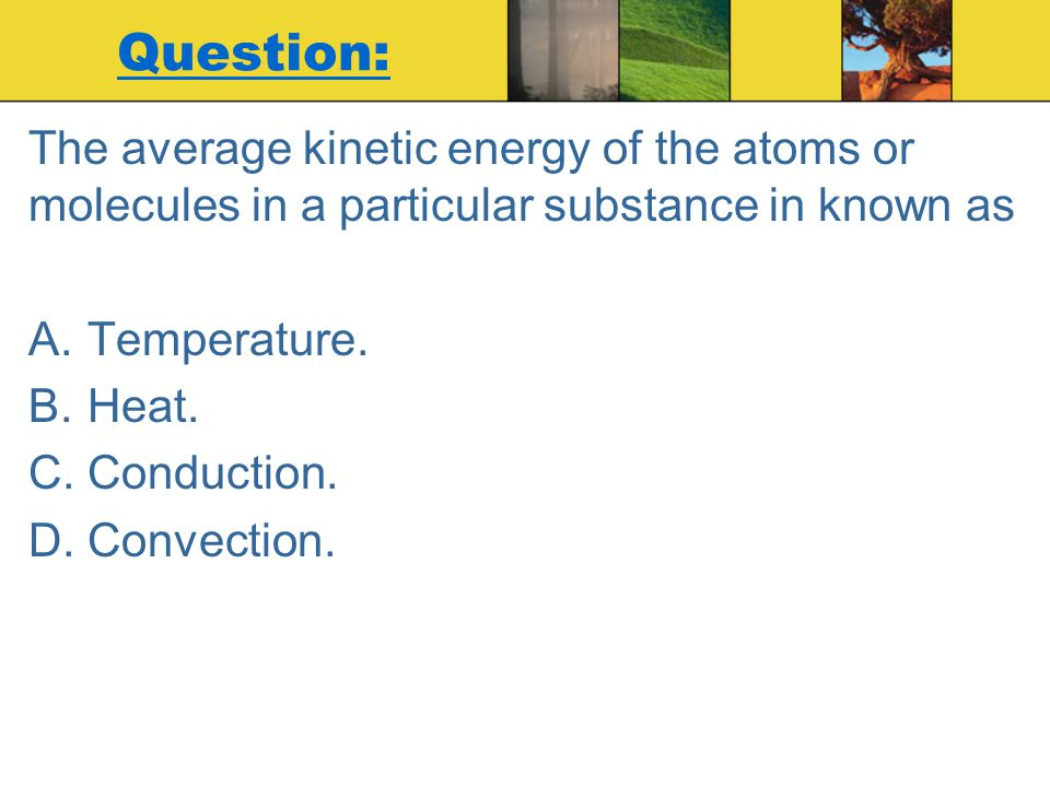 Question: The average kinetic energy of the atoms or molecules in a particular substance in known as A.Temperature. B.Heat. C.Conduction. D.Convection