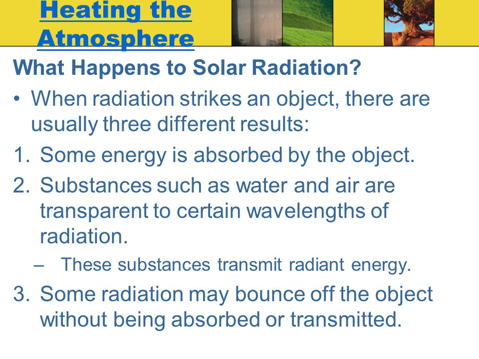 Heating the Atmosphere What Happens to Solar Radiation? When radiation strikes an object, there are usually three different results: 1.Some energy is