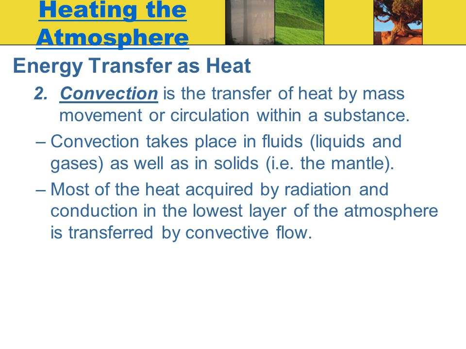Heating the Atmosphere Energy Transfer as Heat 2.Convection is the transfer of heat by mass movement or circulation within a substance. –Convection ta